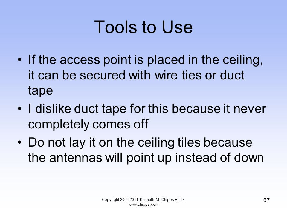 Tools to Use If the access point is placed in the ceiling, it can be secured with wire ties or duct tape I dislike duct tape for this because it never