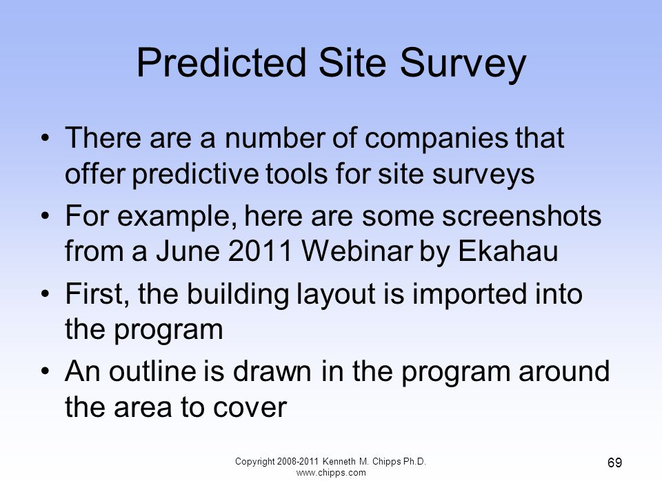 Predicted Site Survey There are a number of companies that offer predictive tools for site surveys For example, here are some screenshots from a June 2011 Webinar by Ekahau First, the building layout is imported into the program An outline is drawn in the program around the area to cover Copyright 2008-2011 Kenneth M.