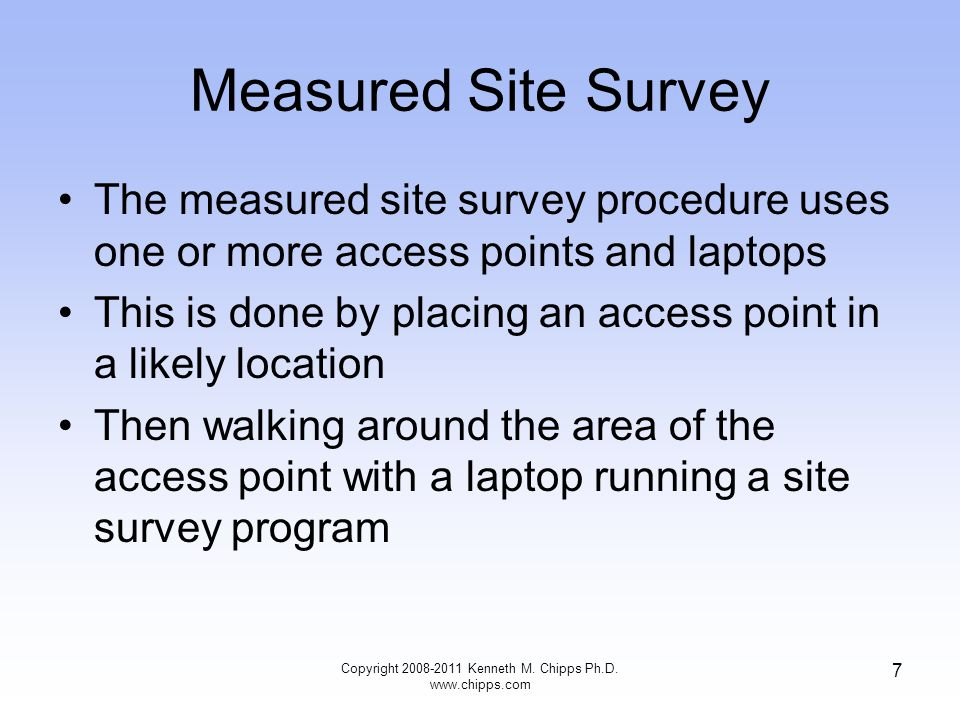 Measured Site Survey The measured site survey procedure uses one or more access points and laptops This is done by placing an access point in a likely location Then walking around the area of the access point with a laptop running a site survey program Copyright 2008-2011 Kenneth M.