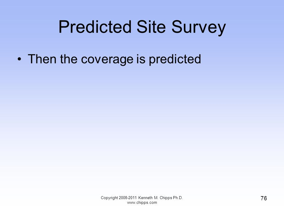 Predicted Site Survey Then the coverage is predicted Copyright 2008-2011 Kenneth M. Chipps Ph.D. www.chipps.com 76