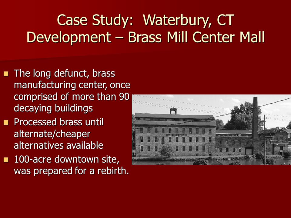 Case Study: Waterbury, CT Development – Brass Mill Center Mall The long defunct, brass manufacturing center, once comprised of more than 90 decaying b