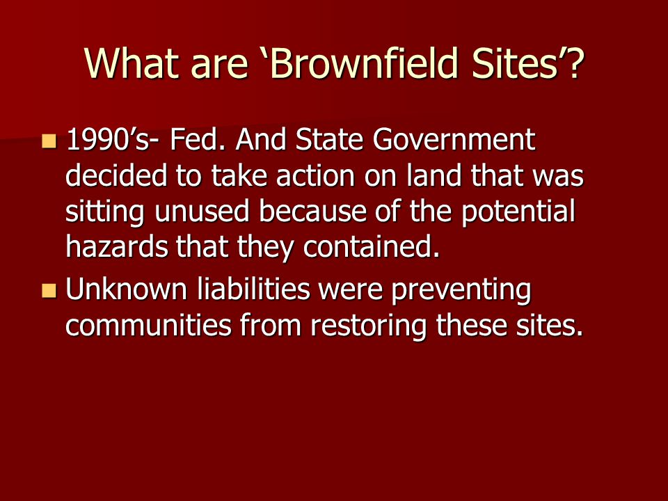 What are Brownfield Sites? 1990s- Fed. And State Government decided to take action on land that was sitting unused because of the potential hazards th