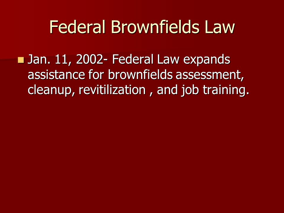 Federal Brownfields Law Jan. 11, 2002- Federal Law expands assistance for brownfields assessment, cleanup, revitilization, and job training. Jan. 11,