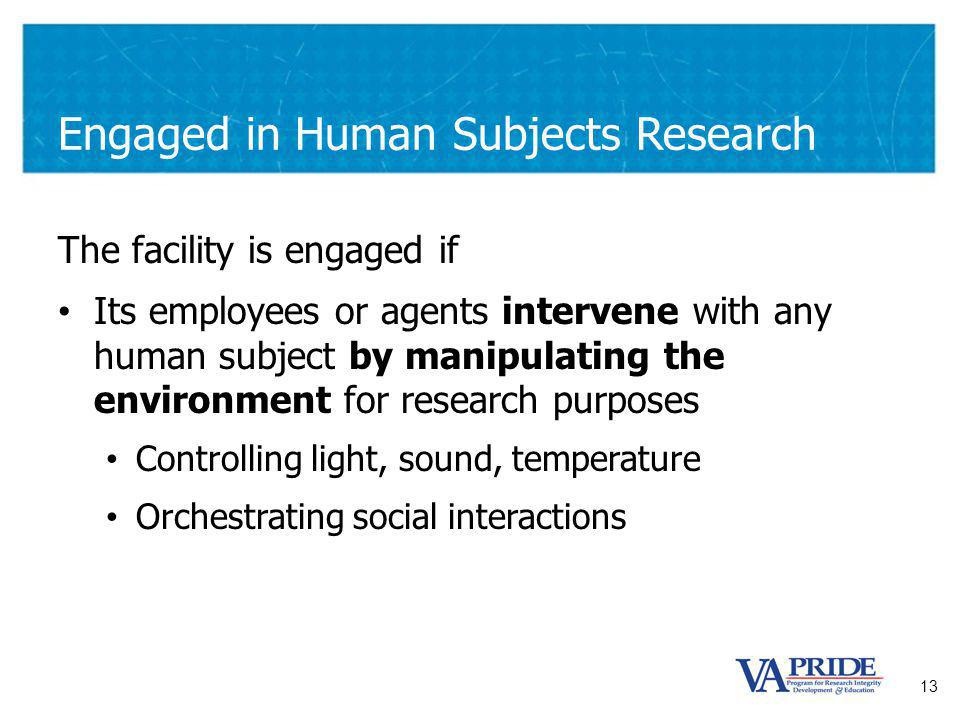 13 Engaged in Human Subjects Research The facility is engaged if Its employees or agents intervene with any human subject by manipulating the environment for research purposes Controlling light, sound, temperature Orchestrating social interactions