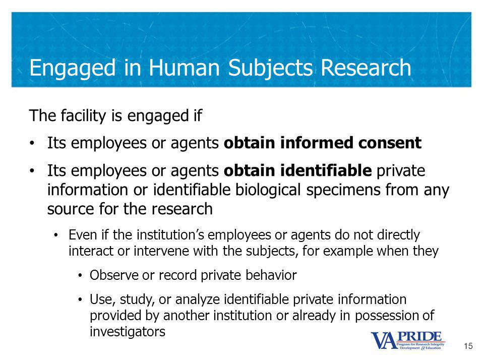 15 Engaged in Human Subjects Research The facility is engaged if Its employees or agents obtain informed consent Its employees or agents obtain identifiable private information or identifiable biological specimens from any source for the research Even if the institutions employees or agents do not directly interact or intervene with the subjects, for example when they Observe or record private behavior Use, study, or analyze identifiable private information provided by another institution or already in possession of investigators