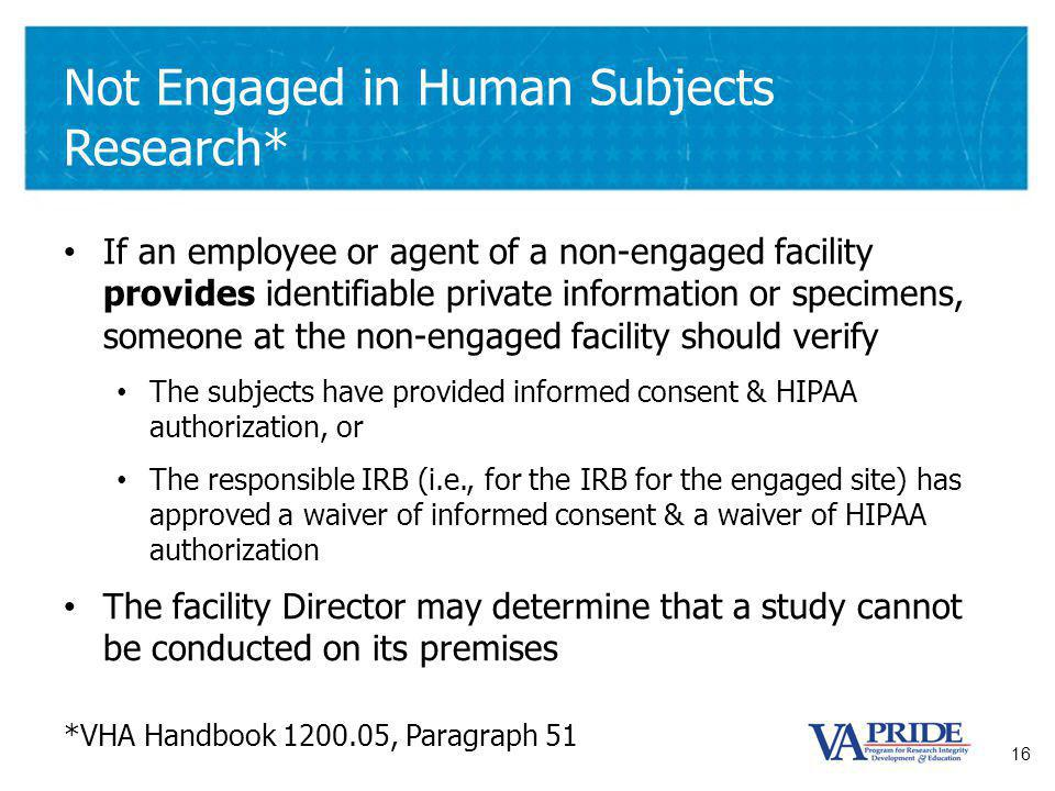 16 Not Engaged in Human Subjects Research* If an employee or agent of a non-engaged facility provides identifiable private information or specimens, someone at the non-engaged facility should verify The subjects have provided informed consent & HIPAA authorization, or The responsible IRB (i.e., for the IRB for the engaged site) has approved a waiver of informed consent & a waiver of HIPAA authorization The facility Director may determine that a study cannot be conducted on its premises *VHA Handbook 1200.05, Paragraph 51