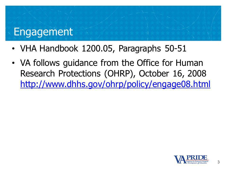 3 Engagement VHA Handbook 1200.05, Paragraphs 50-51 VA follows guidance from the Office for Human Research Protections (OHRP), October 16, 2008 http://www.dhhs.gov/ohrp/policy/engage08.html http://www.dhhs.gov/ohrp/policy/engage08.html