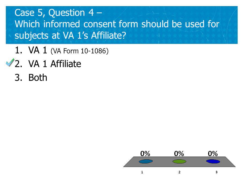 40 Case 5, Question 4 – Which informed consent form should be used for subjects at VA 1s Affiliate.