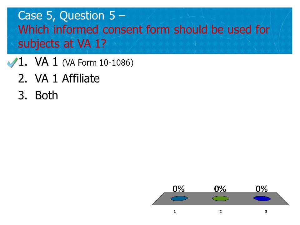 41 Case 5, Question 5 – Which informed consent form should be used for subjects at VA 1.