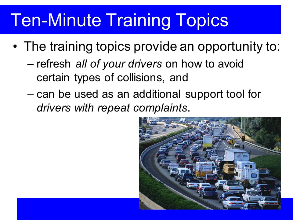 Ten-Minute Training Topics The training topics provide an opportunity to: –refresh all of your drivers on how to avoid certain types of collisions, and –can be used as an additional support tool for drivers with repeat complaints.