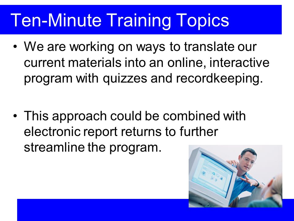 Ten-Minute Training Topics We are working on ways to translate our current materials into an online, interactive program with quizzes and recordkeeping.
