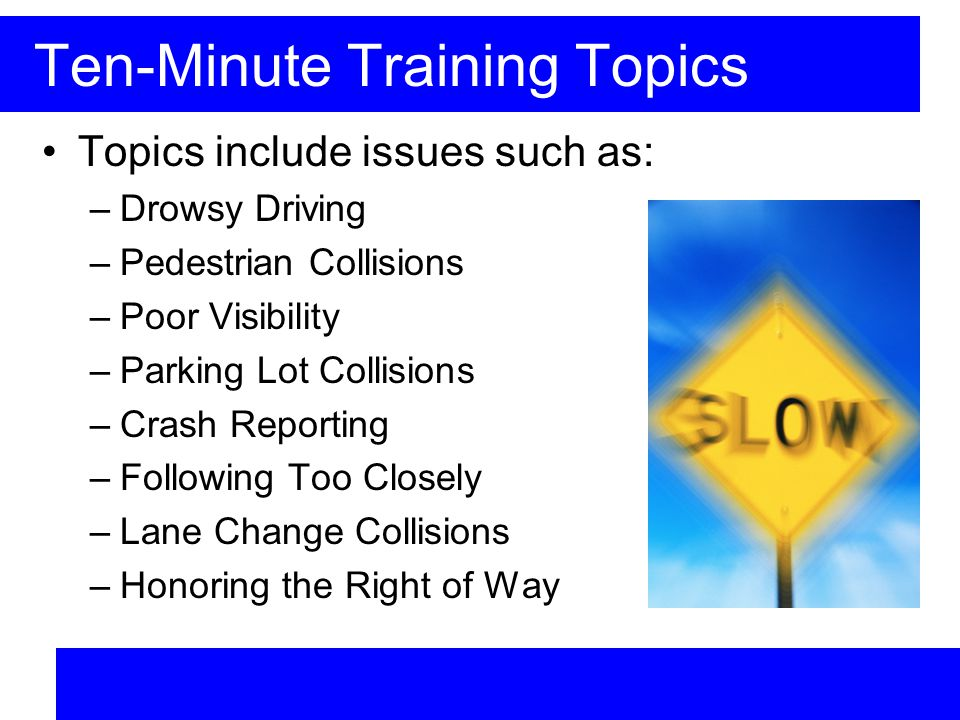Ten-Minute Training Topics Topics include issues such as: –Drowsy Driving –Pedestrian Collisions –Poor Visibility –Parking Lot Collisions –Crash Reporting –Following Too Closely –Lane Change Collisions –Honoring the Right of Way