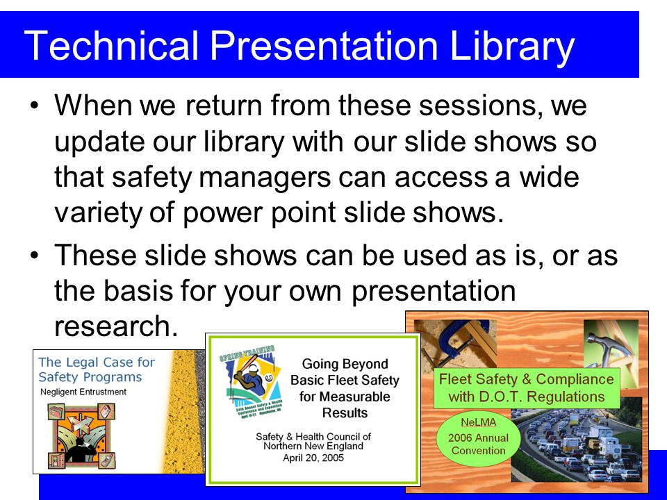 Technical Presentation Library When we return from these sessions, we update our library with our slide shows so that safety managers can access a wide variety of power point slide shows.