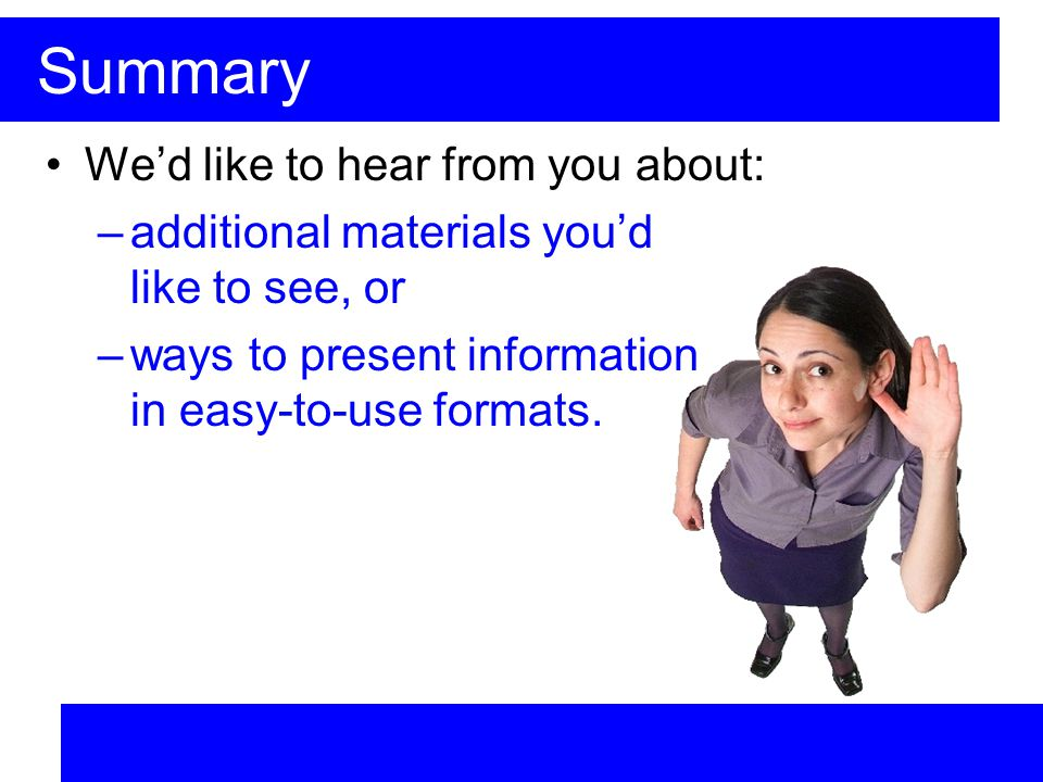 Summary Wed like to hear from you about: –additional materials youd like to see, or –ways to present information in easy-to-use formats.