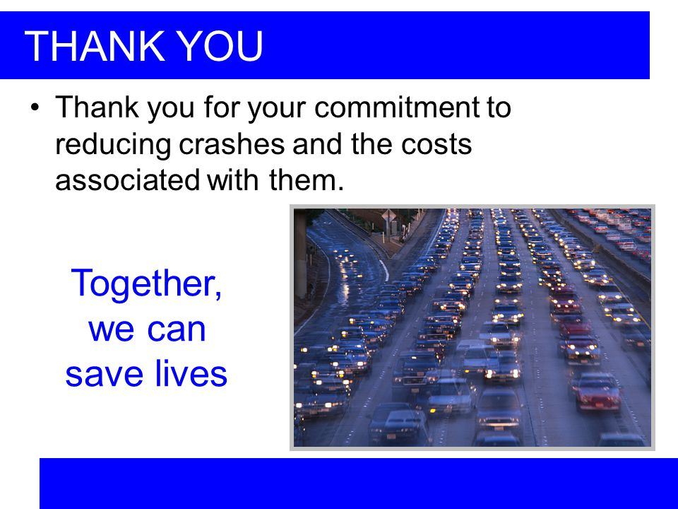 THANK YOU Thank you for your commitment to reducing crashes and the costs associated with them.