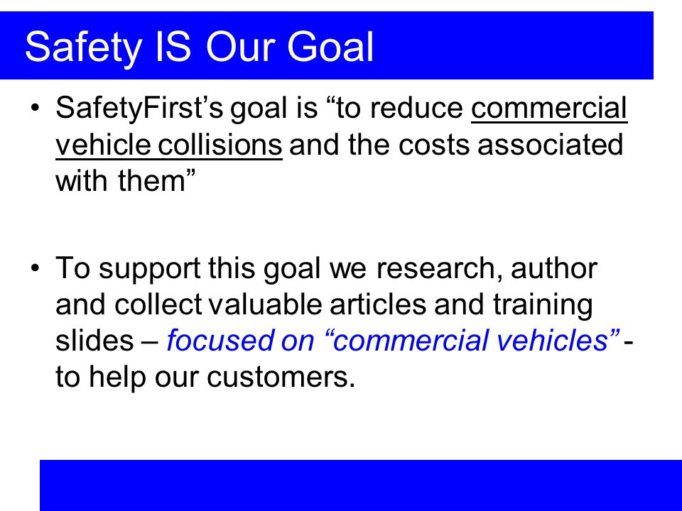 Safety IS Our Goal SafetyFirsts goal is to reduce commercial vehicle collisions and the costs associated with them To support this goal we research, author and collect valuable articles and training slides – focused on commercial vehicles - to help our customers.