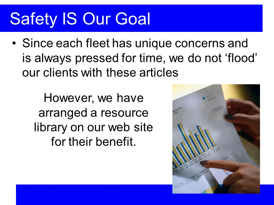 Safety IS Our Goal Since each fleet has unique concerns and is always pressed for time, we do not flood our clients with these articles However, we have arranged a resource library on our web site for their benefit.