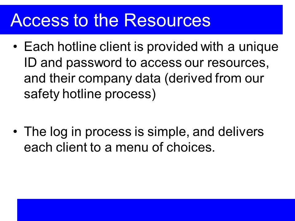 Access to the Resources Each hotline client is provided with a unique ID and password to access our resources, and their company data (derived from our safety hotline process) The log in process is simple, and delivers each client to a menu of choices.