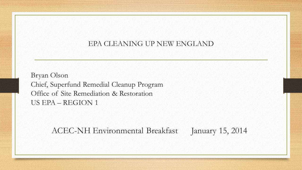 EPA CLEANING UP NEW ENGLAND Bryan Olson Chief, Superfund Remedial Cleanup Program Office of Site Remediation & Restoration US EPA – REGION 1 ACEC-NH E