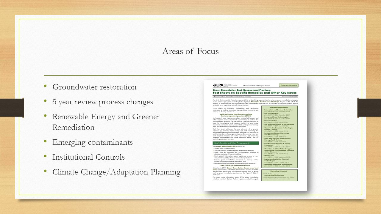 Areas of Focus Groundwater restoration 5 year review process changes Renewable Energy and Greener Remediation Emerging contaminants Institutional Cont