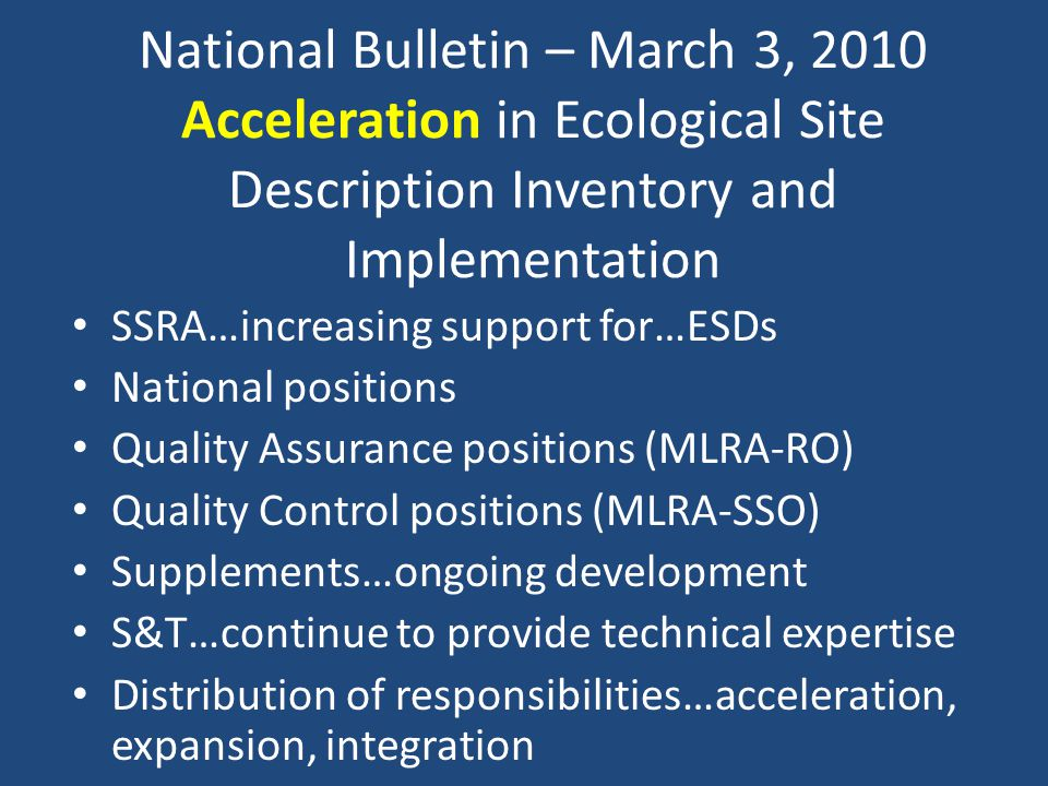 National Bulletin – March 3, 2010 Acceleration in Ecological Site Description Inventory and Implementation SSRA…increasing support for…ESDs National positions Quality Assurance positions (MLRA-RO) Quality Control positions (MLRA-SSO) Supplements…ongoing development S&T…continue to provide technical expertise Distribution of responsibilities…acceleration, expansion, integration