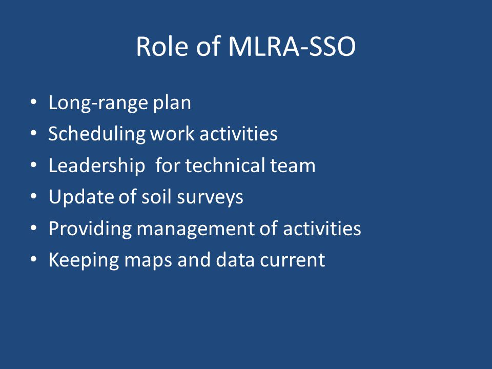 Role of MLRA-SSO Long-range plan Scheduling work activities Leadership for technical team Update of soil surveys Providing management of activities Keeping maps and data current