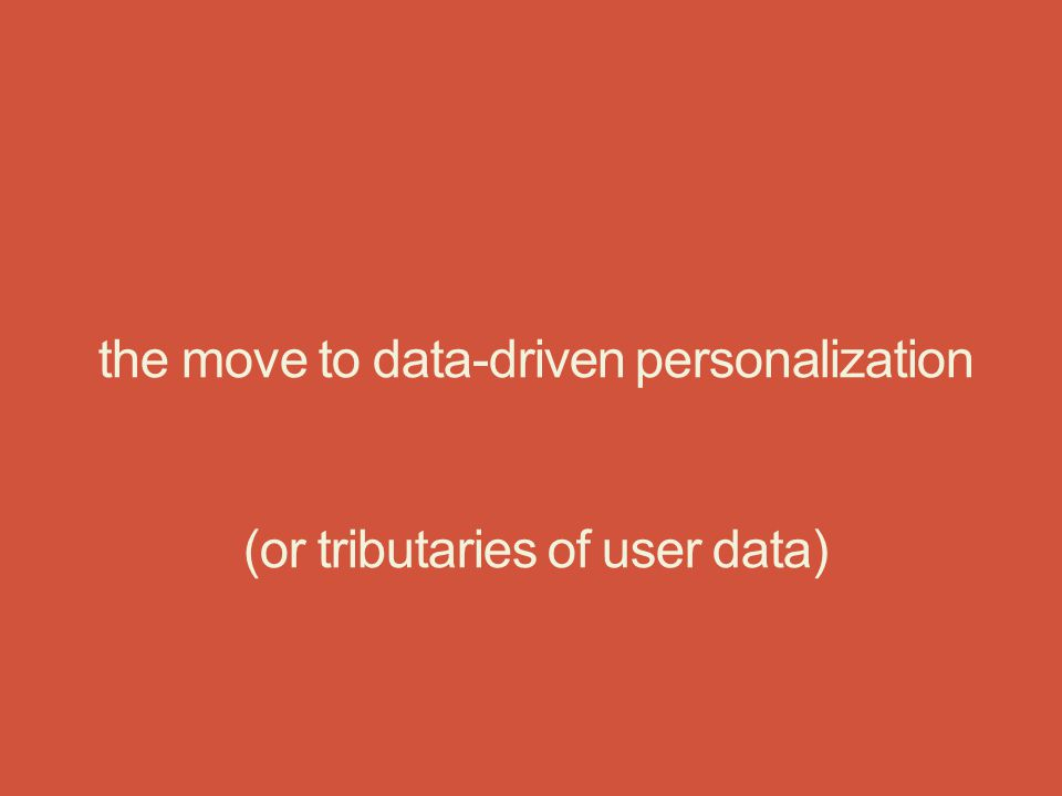 the move to data-driven personalization (or tributaries of user data)