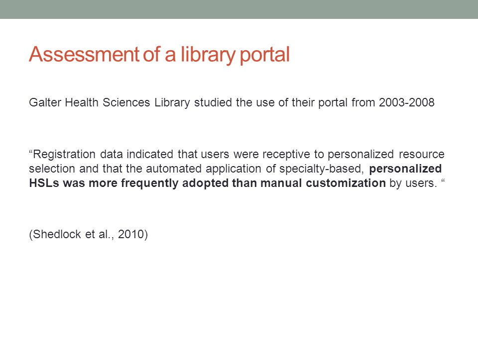 Assessment of a library portal Galter Health Sciences Library studied the use of their portal from 2003-2008 Registration data indicated that users were receptive to personalized resource selection and that the automated application of specialty-based, personalized HSLs was more frequently adopted than manual customization by users.