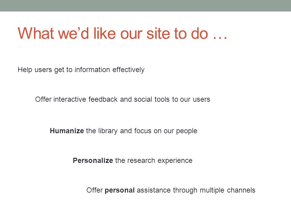 What wed like our site to do … Help users get to information effectively Offer interactive feedback and social tools to our users Humanize the library and focus on our people Personalize the research experience Offer personal assistance through multiple channels