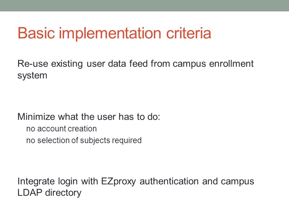 Basic implementation criteria Re-use existing user data feed from campus enrollment system Minimize what the user has to do: no account creation no se