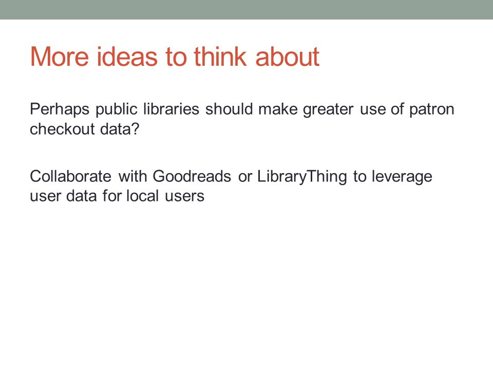 More ideas to think about Perhaps public libraries should make greater use of patron checkout data? Collaborate with Goodreads or LibraryThing to leve