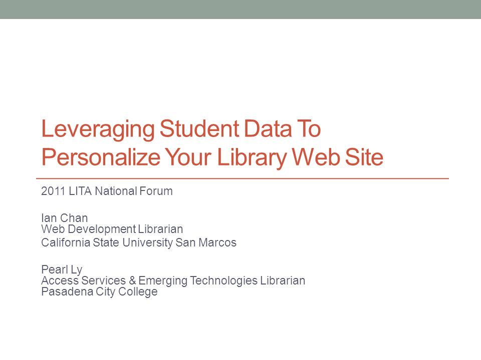 Leveraging Student Data To Personalize Your Library Web Site 2011 LITA National Forum Ian Chan Web Development Librarian California State University San Marcos Pearl Ly Access Services & Emerging Technologies Librarian Pasadena City College