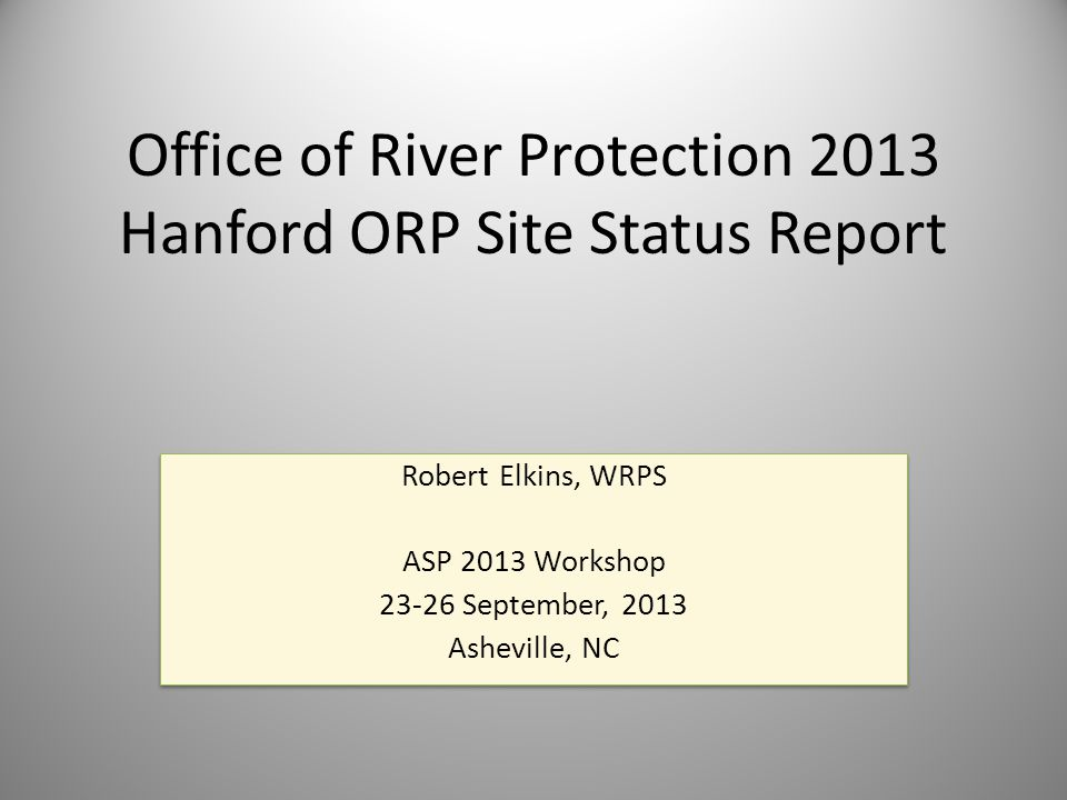 Office of River Protection 2013 Hanford ORP Site Status Report Robert Elkins, WRPS ASP 2013 Workshop 23-26 September, 2013 Asheville, NC Robert Elkins