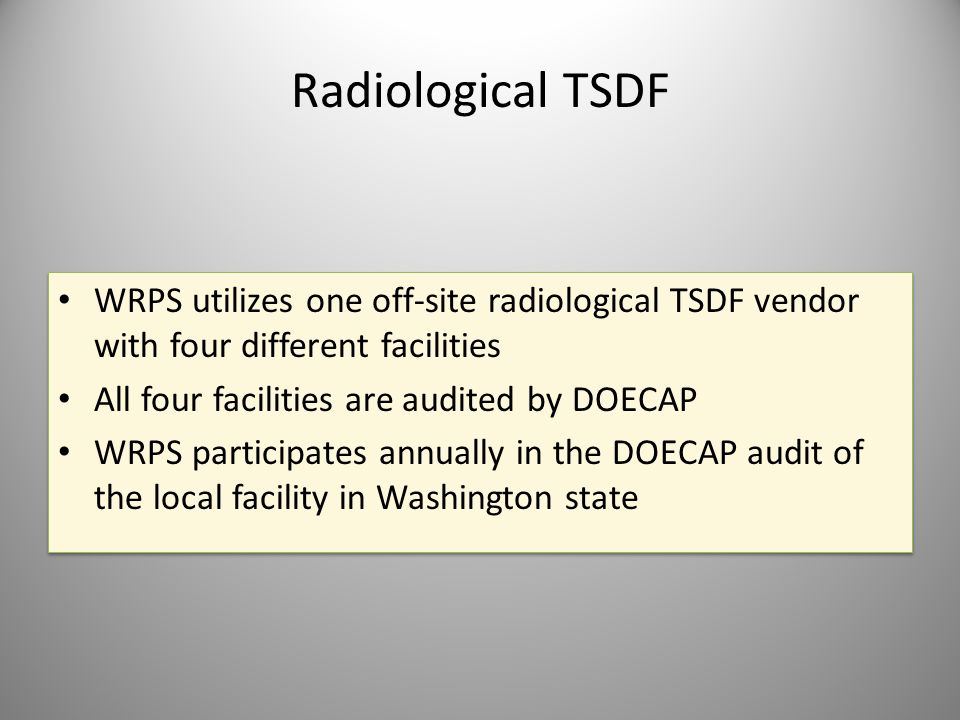 Radiological TSDF WRPS utilizes one off-site radiological TSDF vendor with four different facilities All four facilities are audited by DOECAP WRPS pa
