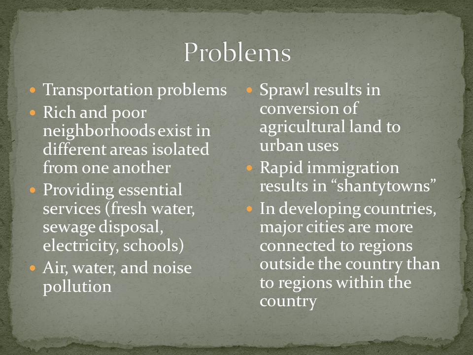 Transportation problems Rich and poor neighborhoods exist in different areas isolated from one another Providing essential services (fresh water, sewage disposal, electricity, schools) Air, water, and noise pollution Sprawl results in conversion of agricultural land to urban uses Rapid immigration results in shantytowns In developing countries, major cities are more connected to regions outside the country than to regions within the country