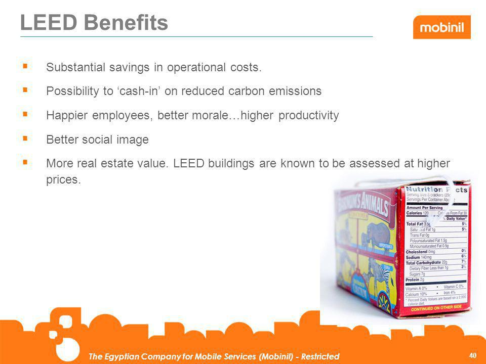 40 The Egyptian Company for Mobile Services (Mobinil) - Restricted LEED Benefits Substantial savings in operational costs. Possibility to cash-in on r