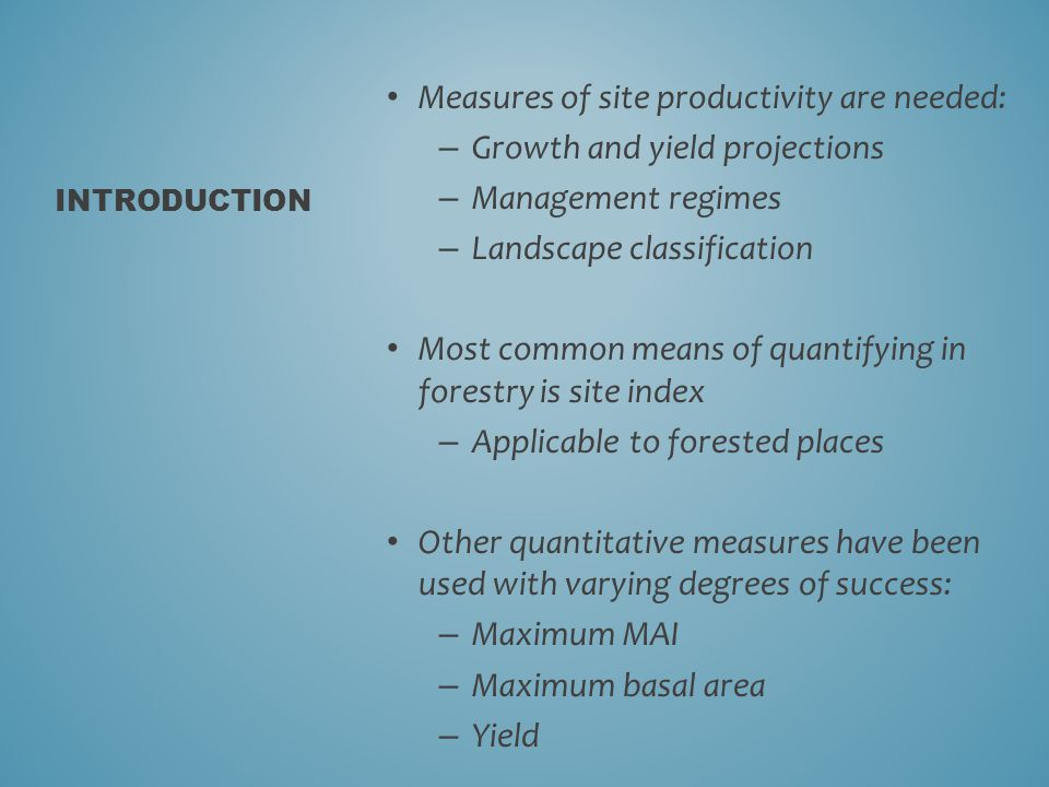 Measures of site productivity are needed: – Growth and yield projections – Management regimes – Landscape classification Most common means of quantifying in forestry is site index – Applicable to forested places Other quantitative measures have been used with varying degrees of success: – Maximum MAI – Maximum basal area – Yield INTRODUCTION