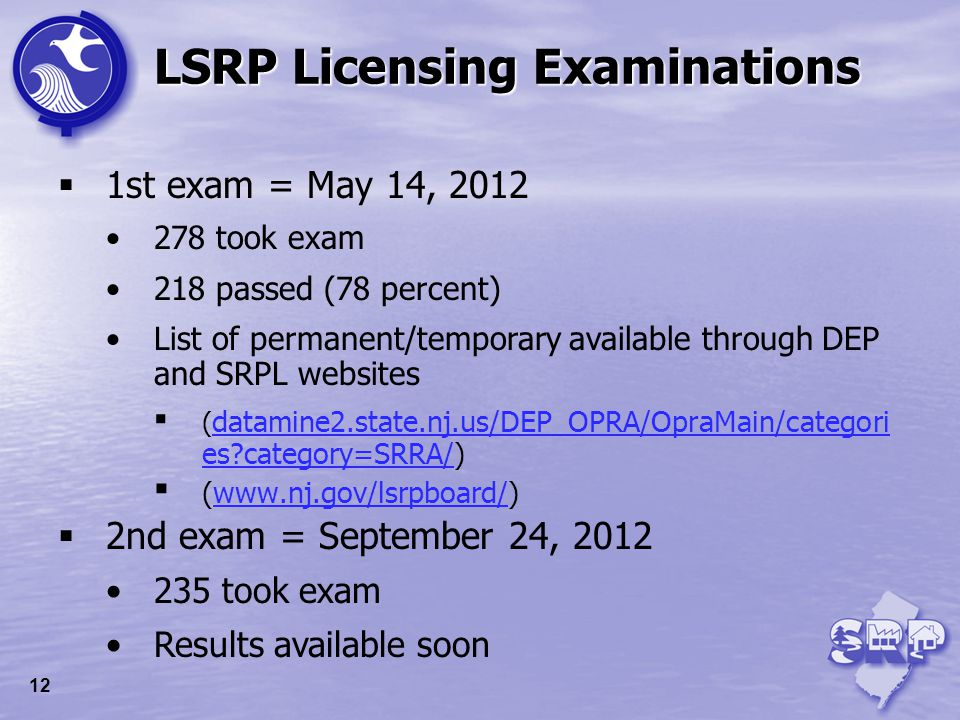 LSRP Licensing Examinations 1st exam = May 14, 2012 278 took exam 218 passed (78 percent) List of permanent/temporary available through DEP and SRPL w