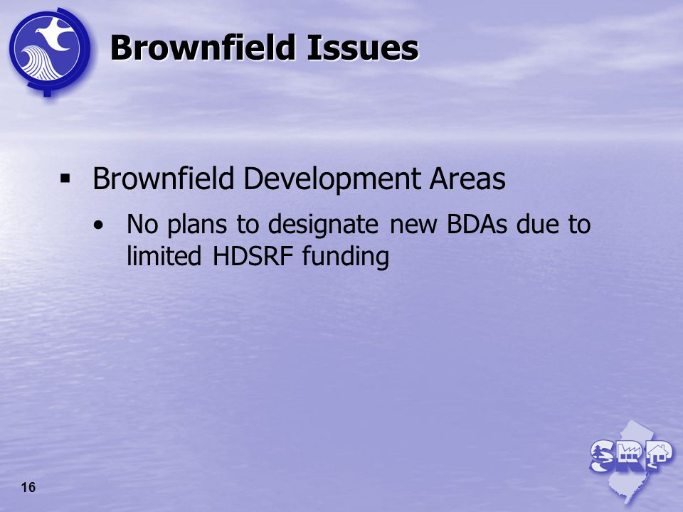 Brownfield Development Areas No plans to designate new BDAs due to limited HDSRF funding Brownfield Issues 16