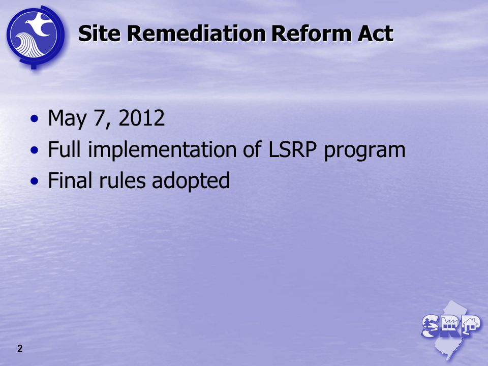 Site Remediation Reform Act May 7, 2012 Full implementation of LSRP program Final rules adopted 2