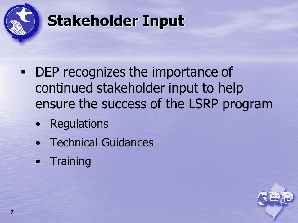 Stakeholder Input DEP recognizes the importance of continued stakeholder input to help ensure the success of the LSRP program Regulations Technical Gu