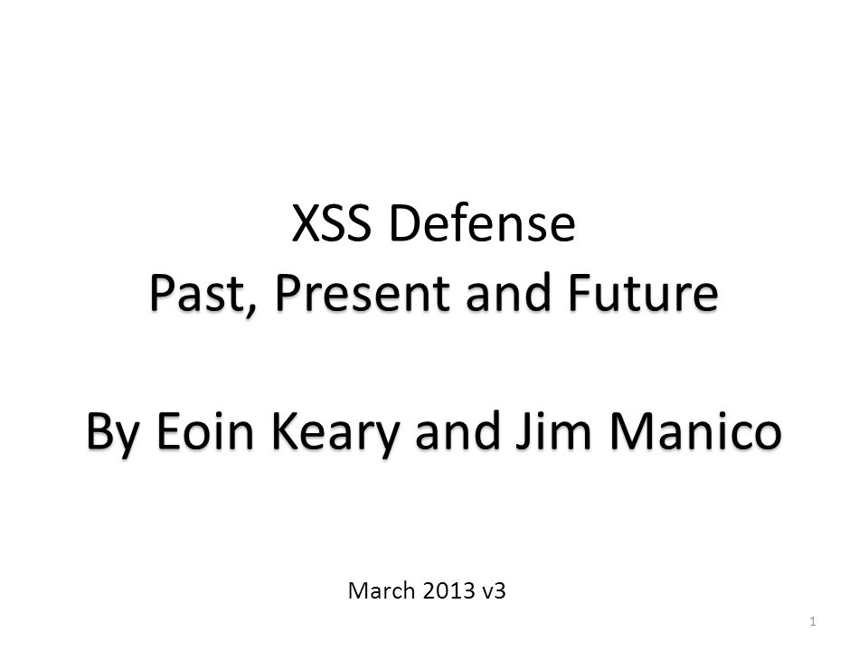 1 XSS Defense Past, Present and Future By Eoin Keary and Jim Manico March 2013 v3