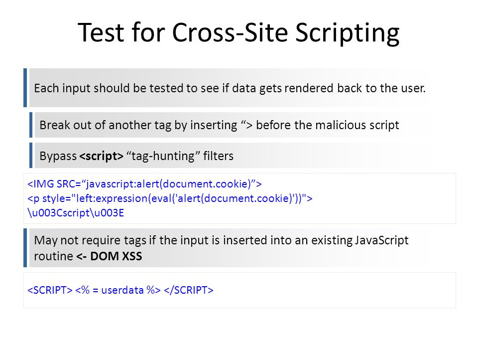 Test for Cross-Site Scripting Each input should be tested to see if data gets rendered back to the user. Break out of another tag by inserting > befor