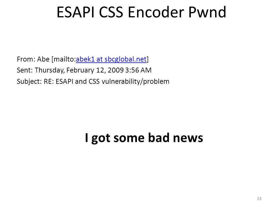 ESAPI CSS Encoder Pwnd From: Abe [mailto:abek1 at sbcglobal.net]abek1 at sbcglobal.net Sent: Thursday, February 12, 2009 3:56 AM Subject: RE: ESAPI an