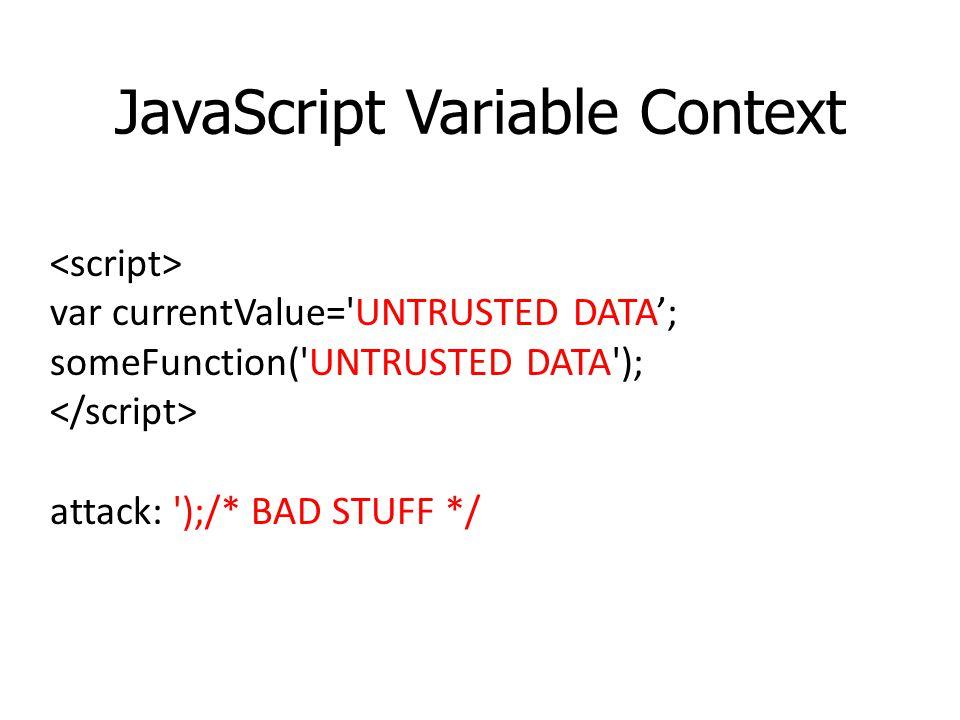 JavaScript Variable Context var currentValue='UNTRUSTED DATA; someFunction('UNTRUSTED DATA'); attack: ');/* BAD STUFF */