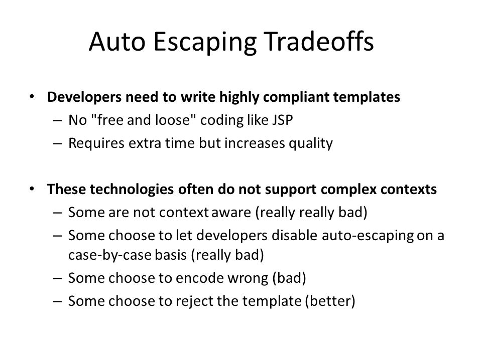 Auto Escaping Tradeoffs Developers need to write highly compliant templates – No