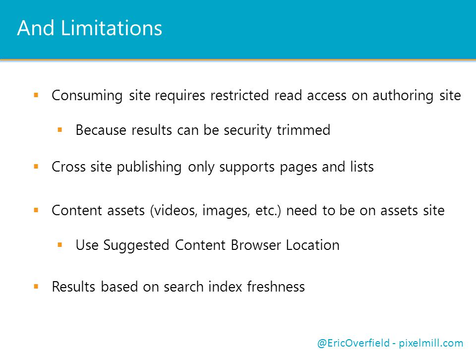 And Limitations Consuming site requires restricted read access on authoring site Because results can be security trimmed Cross site publishing only supports pages and lists @EricOverfield - pixelmill.com Content assets (videos, images, etc.) need to be on assets site Use Suggested Content Browser Location Results based on search index freshness