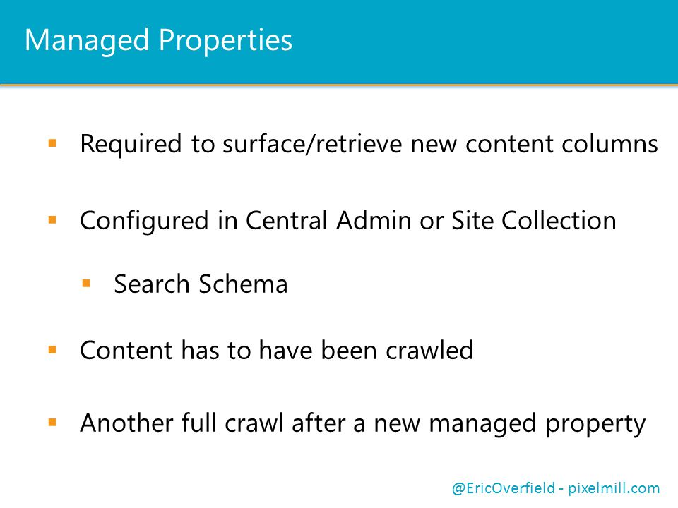 Managed Properties Configured in Central Admin or Site Collection Search Schema Content has to have been crawled @EricOverfield - pixelmill.com Another full crawl after a new managed property Required to surface/retrieve new content columns