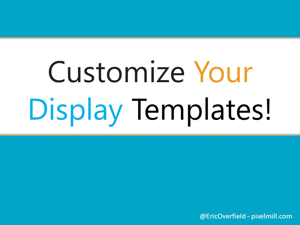 Customize Your Display Templates! @EricOverfield - pixelmill.com